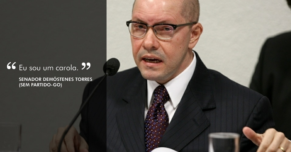 """""""Eu sou um carola"""", afirmou o senador Demóstenes Torres (sem partido-GO), durante depoimento ao Conselho de Ética do Senado em 29 de maio, ao justificar por qual motivo estava recorrendo a Deus para explicar o momento dificil em sua vida"""