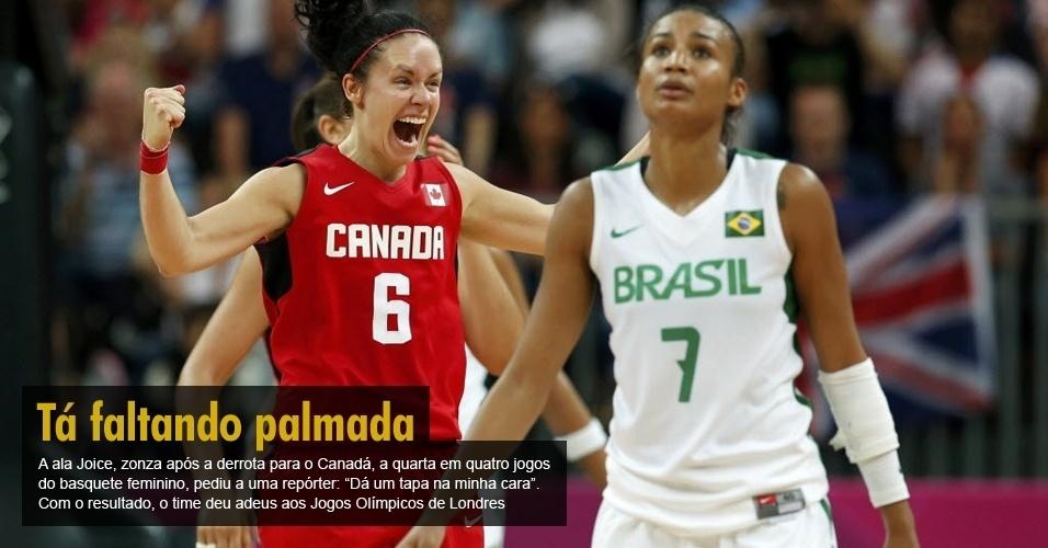 A ala Joice, zonza após a derrota para o Canadá, a quarta em quatro jogos do basquete feminino, pediu a uma repórter: ?Dá um tapa na minha cara?. Com o resultado, o time deu adeus aos Jogos Olímpicos de Londres