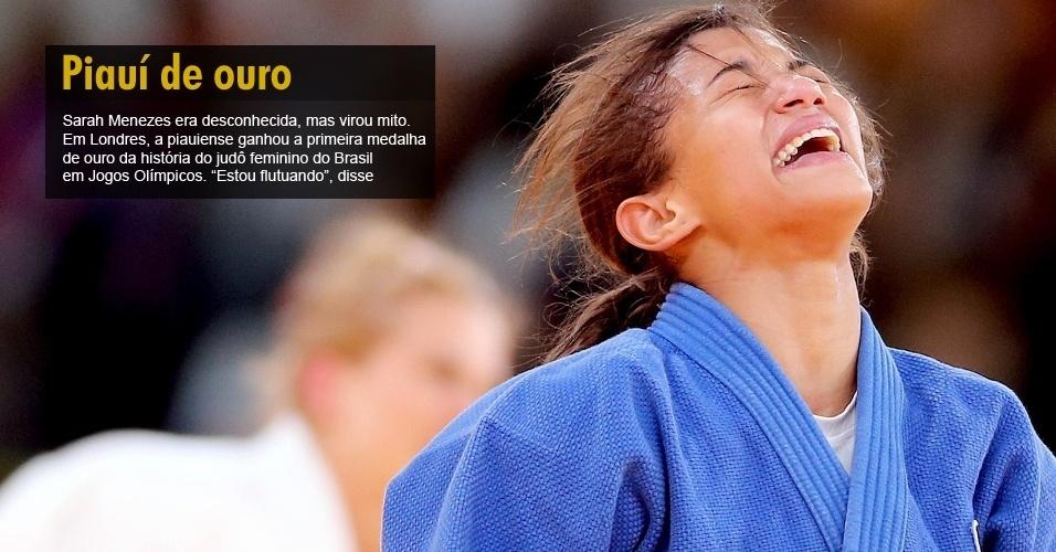 Sarah Menezes era desconhecida, mas virou mito. Em Londres, a piauiense ganhou a primeira medalha de ouro da história do judô feminino do Brasil em Jogos Olímpicos. ¿Estou flutuando¿, disse