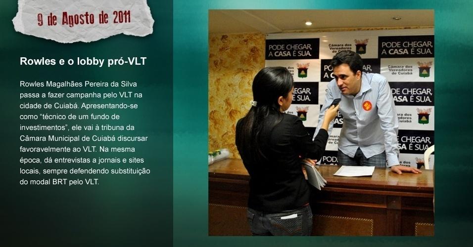 """Rowles e o lobby pró-VLT: Rowles Magalhães Pereira da Silva passa a fazer campanha pelo VLT na cidade de Cuiabá. Apresentando-se como """"técnico de um fundo de investiments"""", ele vai à tribuna da Câmara Municial de Cuiabá discursar favoravelmente ao VLT. Na mesma época, dá entrevistas a jornais e sites locais, sempre defendendo substituição do modal BRT pelo VLT."""