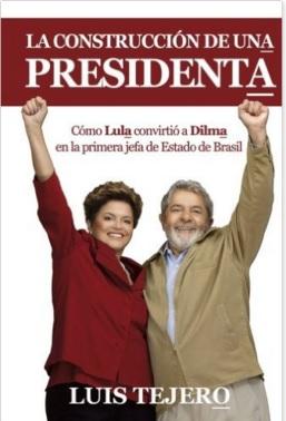 """""""A construção de uma presidente"""", livro de Luis Tejero sobre a eleição de Dilma"""