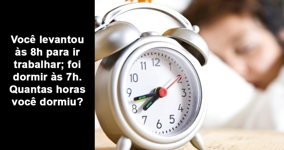 4. Você levantou às 8h para ir trabalhar; foi dormir às 7h. Quantas horas você dormiu?