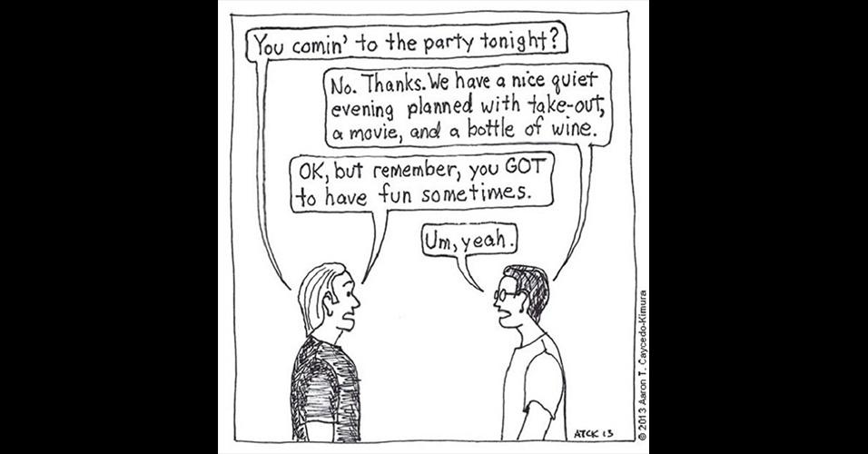 5.ago.2015 - Vocês vêm para a festa hoje à noite? / Não. Obrigado. Nós planejamos uma noite legal e tranquila, com um filme e uma garrafa de vinho / Ok. Mas lembre-se de que você precisa se divertir de vez em quando / Hmm, sim