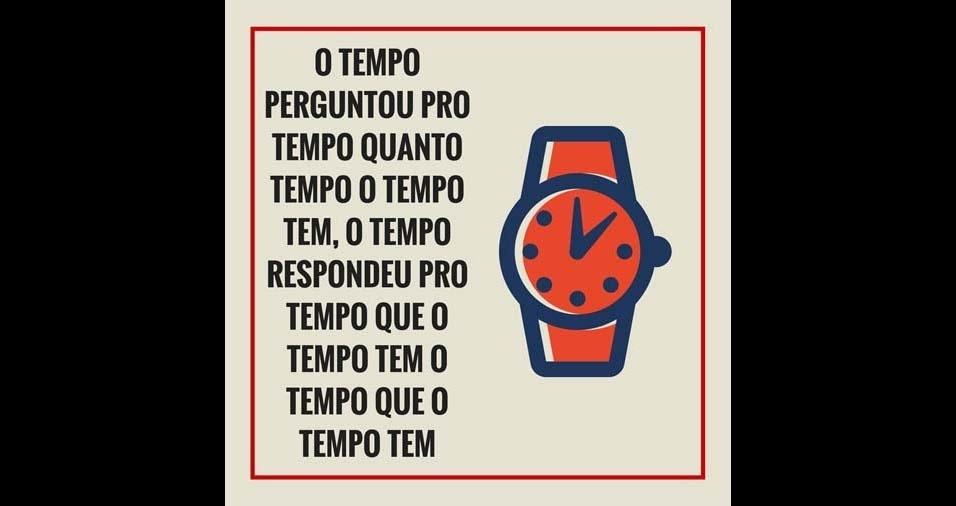 5. O tempo perguntou pro tempo quanto tempo o tempo tem, o tempo respondeu pro tempo que o tempo tem o tempo que o tempo tem