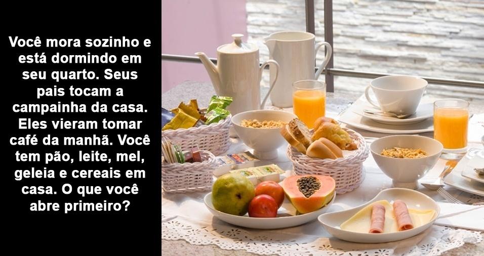 11. Você mora sozinho e está dormindo em seu quarto. Seus pais tocam a campainha da casa. Eles vieram tomar café da manhã. Você tem pão, leite, mel, geleia e cereais em casa. O que você abre primeiro?