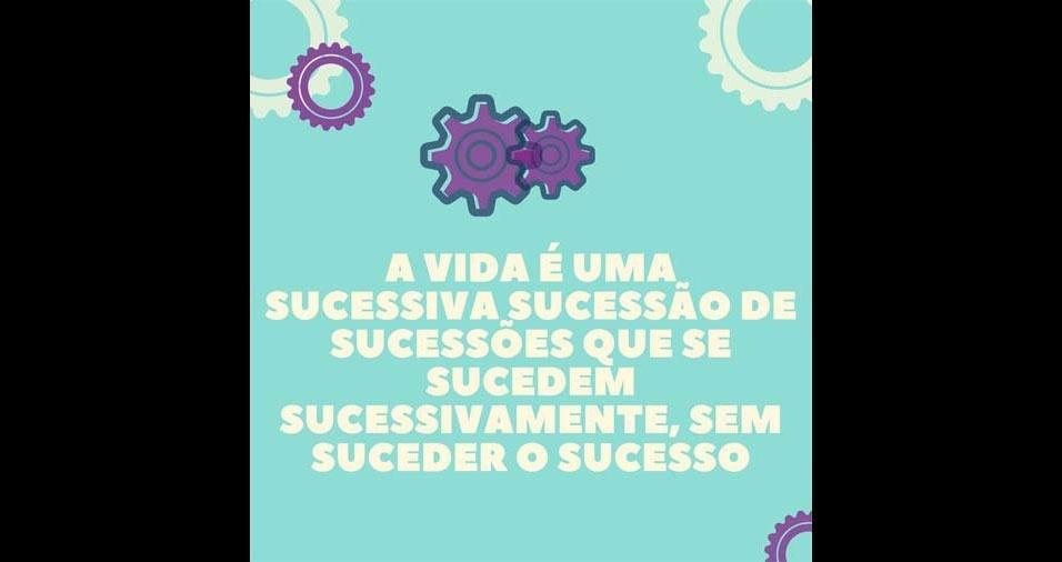 30. A vida é uma sucessiva sucessão de sucessões que se sucedem sucessivamente, sem suceder o sucesso