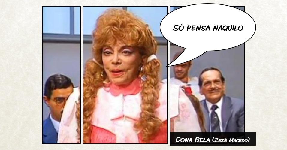 Dona Bela (Zezé Macedo) - ?Só pensa naquilo?