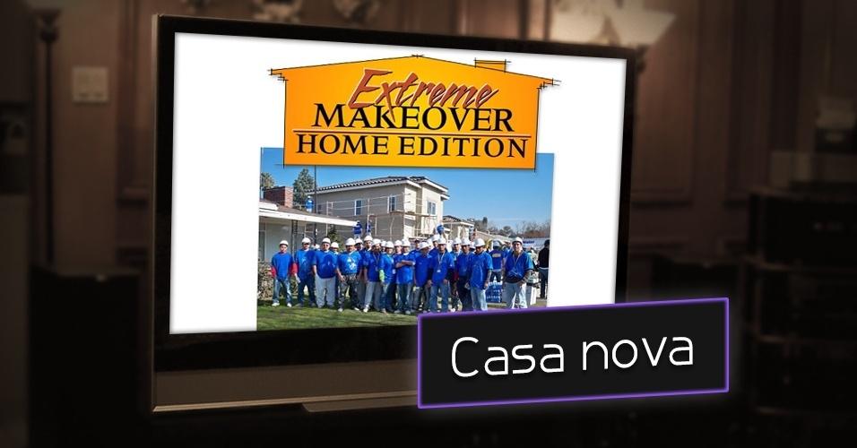 """""""Extreme Makeover: Home Edition"""" exibido em 2003, o quadro do Discovery Home & Health escolhe uma família que enfrente algum tipo de dificuldade, financeira ou algum dano gerado por desastres naturais, e reforma a casa dessa família. O formato foi bem popularizado no Brasil"""