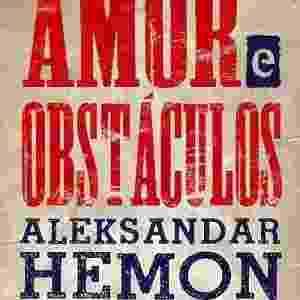 """Capa do livro """"Amor e Obstáculos"""", de Aleksandar Hemon - Reprodução"""