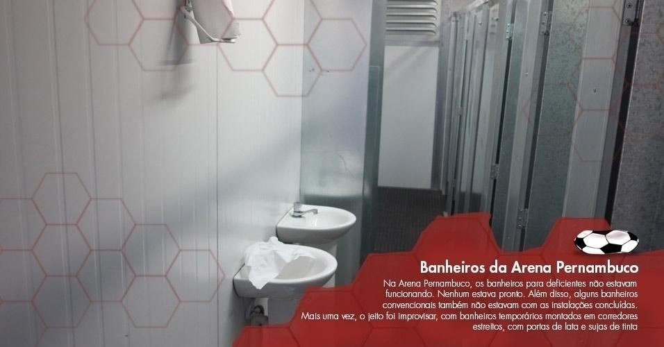 Na Arena Pernambuco, os banheiros para deficientes físicos não estavam funcionando. Nenhum estava pronto. Além disso, alguns banheiros convencionais também não estavam com as instalações concluídas. Mais uma vez, o jeito foi improvisar, com banheiros temporários montados em corredores estreitos, com portas de lata e sujas de tinta