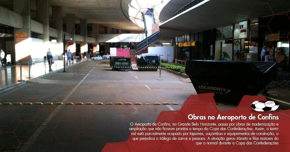 O Aeroporto de Confins, na Grande Belo Horizonte, passa por obras de modernização e ampliação que não ficaram prontas a tempo da Copa das Confederações. Assim, o terminal está parcialmente ocupado por tapumes, caçambas e equipamentos de construção, o que prejudica o tráfego de carros e pessoas. A situação gerou trânsito e filas maiores do que o normal durante a Copa das Confederações