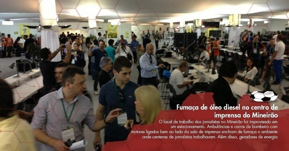 O local de trabalho dos jornalistas no Mineirão foi improvisado em um estacionamento. Ambulâncias e carros de bombeiro com motores ligados bem ao lado da sala de imprensa enchiam de fumaça o ambiente onde centenas de jornalistas trabalhavam. Além disso, geradores de energia da estrutura de transmissão da TV também despejavam fumaça no Mineirão)