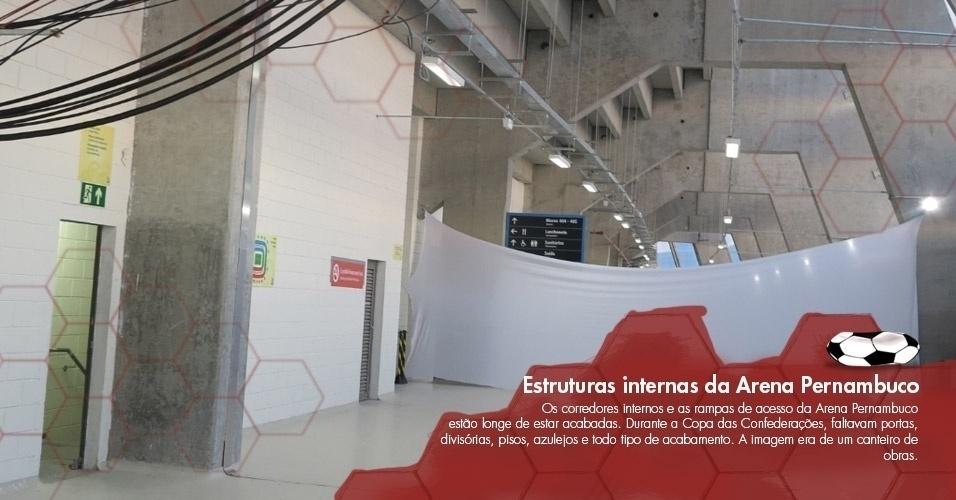 Os corredores internos e as rampas de acesso da Arena Pernambuco estão longe de estar acabadas. Durante a Copa das Confederações, faltavam portas, divisórias, pisos, azulejos e todo tipo de acabamento. A imagem era de um canteiro de obras.