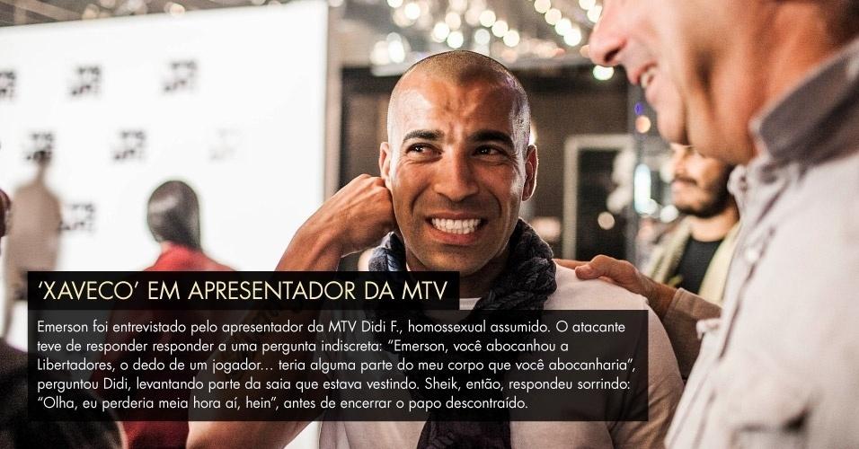 """'Xaveco' em apresentador - Emerson foi entrevistado pelo apresentador da MTV Didi F., homossexual assumido. O atacante teve de responder responder a uma pergunta indiscreta: """"Emerson, você abocanhou a Libertadores, o dedo de um jogador… teria alguma parte do meu corpo que você abocanharia"""", perguntou Didi, levantando parte da saia que estava vestindo. Sheik, então, respondeu sorrindo: """"Olha, eu perderia meia hora aí, hein"""", antes de encerrar o papo descontraído."""