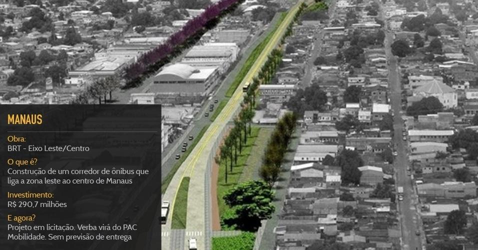Cidade sede:ManausObra:BRT - Eixo Leste/CentroO que é?Construção de um corredor de ônibus que liga a zona leste ao centro de ManausInvestimento:R$ 290,7 milhõesStatus:Projeto em licitação. Verba virá do PAC Mobilidade. Sem previsão de entrega