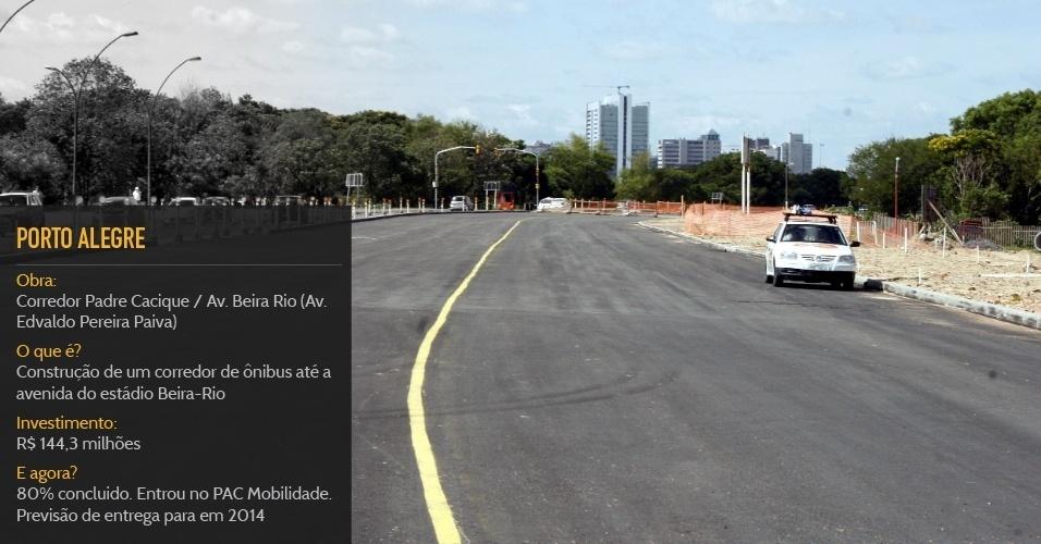 Cidade sede:Porto AlegreObra:Corredor Padre Cacique / Av. Beira Rio (Av. Edvaldo Pereira Paiva)O que é?Construção de um corredor de ônibus até a avenida do estádio Beira-RioInvestimento:R$ 144,3 milhõesStatus:80% concluido. Entrou no PAC Mobilidade. Previsão de entrega para em 2014