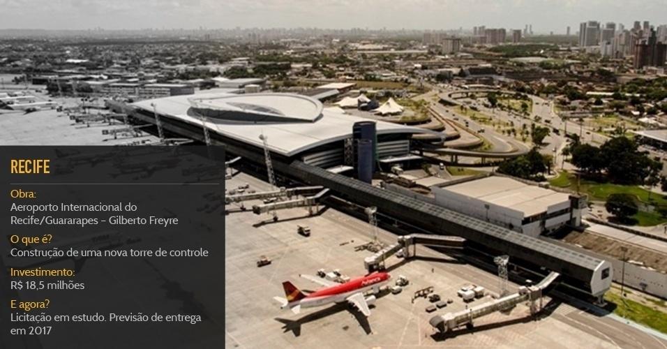 Cidade sede:RecifeObra:Aeroporto Internacional do Recife/Guararapes ? Gilberto FreyreO que é?Construção de uma nova torre de controleInvestimento:R$ 18,5 milhõesStatus:Licitação em estudo. Previsão de entrega em 2017