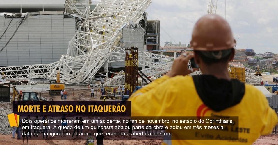 Dois operários morreram em um acidente, no fim de novembro, no estádio do Corinthians, em Itaquera. A queda de um guindaste abalou parte da obra e adiou em três meses a data da inauguração da arena que receberá a abertura da Copa