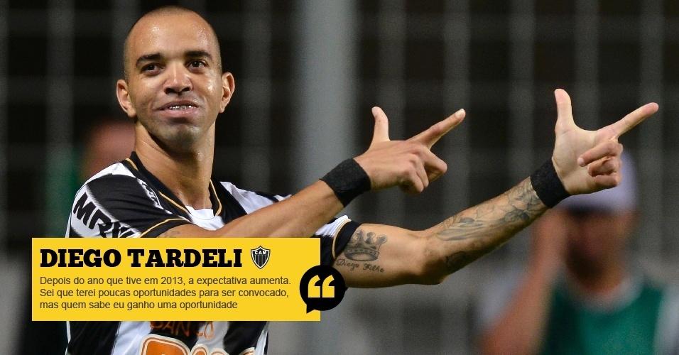 Diego Tardelli (Atlético-MG): Depois do ano que tive em 2013, a expectativa aumenta. Por isso, estou me preparando bem. Sei que terei poucas oportunidades para ser convocado, mas quem sabe eu ganho uma oportunidade