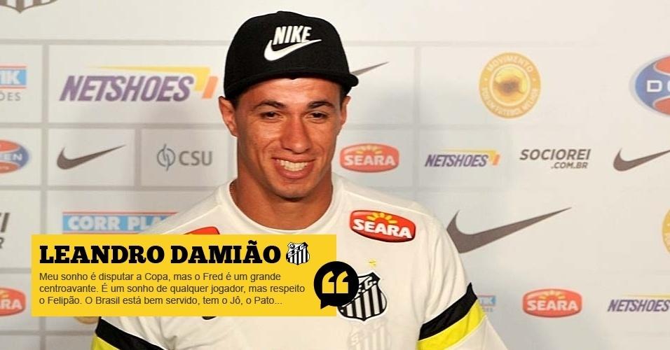 Leandro Damião (Santos): Meu sonho é disputar a Copa, mas o Fred é um grande centroavante. É um sonho de qualquer jogador, mas respeito o Felipão. O Brasil está bem servido, tem o Jô, o Pato pode voltar