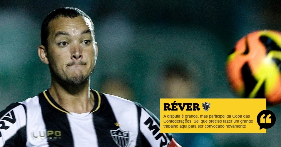 Réver (Atlético-MG): A disputa é grande, mas participei da Copa das Confederações. Sei que preciso fazer um grande trabalho aqui para ser convocado novamente
