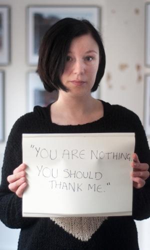 """29.mai.2013 - Vítima de estupro da cidade de Londres (Inglaterra) exibe cartaz no qual se lê: """"Você não é nada. Você deveria me agradecer"""". Ela participa do projeto Unbreakable (inquebrável, em português), tumblr da fotógrafa norte-americana Grace Brown que reúne fotos de pessoas abusadas sexualmente segurando cartazes com frases ditas por seus agressores"""