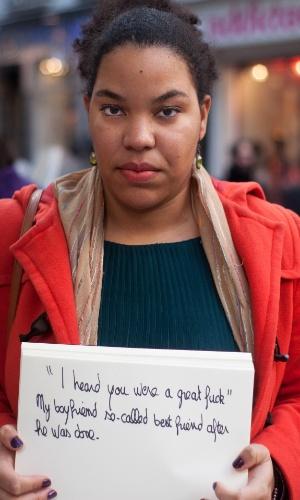 """30.mai.2013 - Vítima de estupro de Paris (França) segura papel no qual escreveu a seguinte mensagem: ?'Eu ouvi dizer que você transava bem'. Meu namorado, suposto melhor amigo, depois de terminar"""". Ela participa do projeto Unbreakable (inquebrável, em português), tumblr da fotógrafa norte-americana Grace Brown que reúne fotos de pessoas abusadas sexualmente segurando cartazes com frases ditas por seus agressores"""