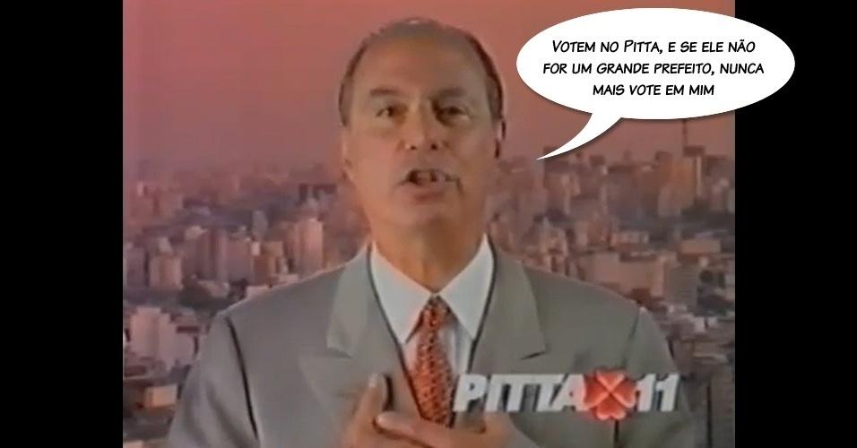 """Em 1996, durante programa eleitoral do candidato à prefeitura de São Paulo Celso Pitta, seu afilhado político. """"Vote no Pitta e, se ele não for um bom prefeito, nunca mais vote em mim"""". A declaração chegou a ser usada por concorrentes em outras eleições, mas, depois, vetadas por ação judicial"""