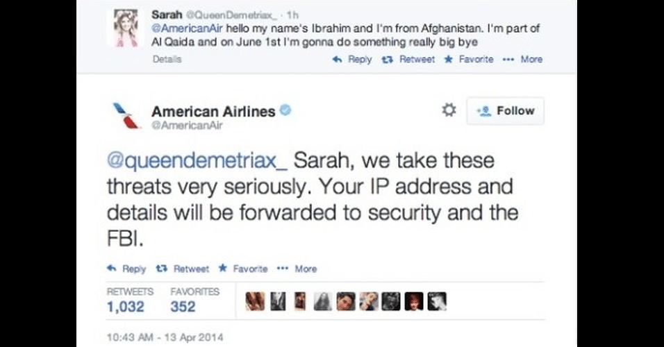 14.abr.2014 - A usuária do Twitter @queendemetriax, identificada apenas como Sarah, direcionou uma piada com referências terroristas ao perfil da empresa de aviação America Arlines (@AmericanAir). O tuíte dela dizia '@AmericanAir Olá, meu nome é Ibrahim e eu sou do Afeganistão. Faço parte da Al Qaeda e em 1 º de junho vou fazer algo realmente grande, tchau'. A empresa respondeu dizendo que tinha dados sobre ela e que estava repassando o caso ao FBI.  A reação da menina foi se desculpar imediatamente e 'desmentir' a história. A Amerian Airlines, no entanto, provavelmente não tinha informação nenhuma - já que é preciso de uma determinação judicial para conseguir esse tipo de dados. A conta de Sarah e a mensagem da empresa foram excluídas