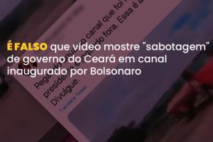 CE: É falso que vídeo mostre 'sabotagem' em canal inaugurado por Bolsonaro (Foto: Arte/Comprova)