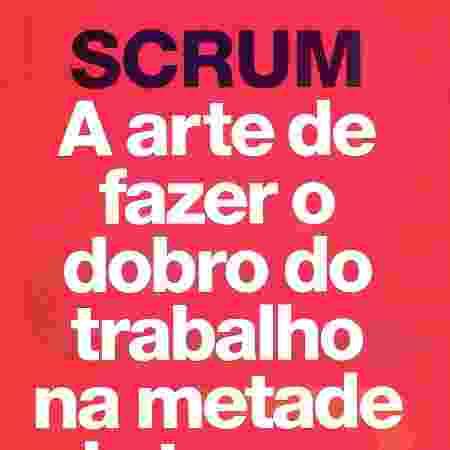 SCRUM: a arte de fazer o dobro do trabalho na metade do tempo - Divulgação - Divulgação