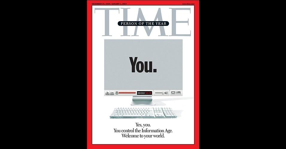 """Você (2006 ) - A """"Time"""" nomeou você, ou todos nós, em outra capa inusitada, de 2006. A ideia era homenagear as pessoas comuns que alimentavam conteúdos em plataformas como enciclopédias digitais, websites e redes sociais, do YouTube ao ainda iniciante Facebook. """"Sim, você. Você controla a Era da Informação. Bem-vindos ao seu mundo"""", diz a chamada da capa"""